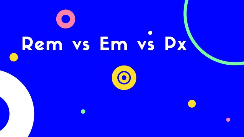 Rem vs Em vs Px: When to use these units